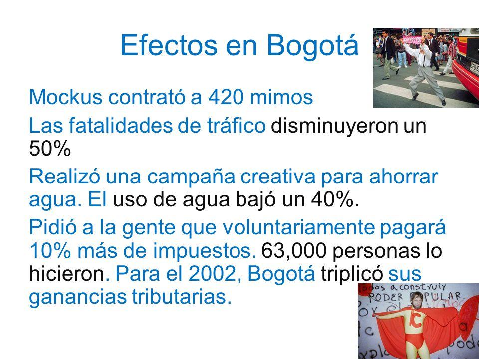 Efectos en Bogotá Mockus contrató a 420 mimos Las fatalidades de tráfico disminuyeron un 50% Realizó una campaña creativa para ahorrar agua. El uso de