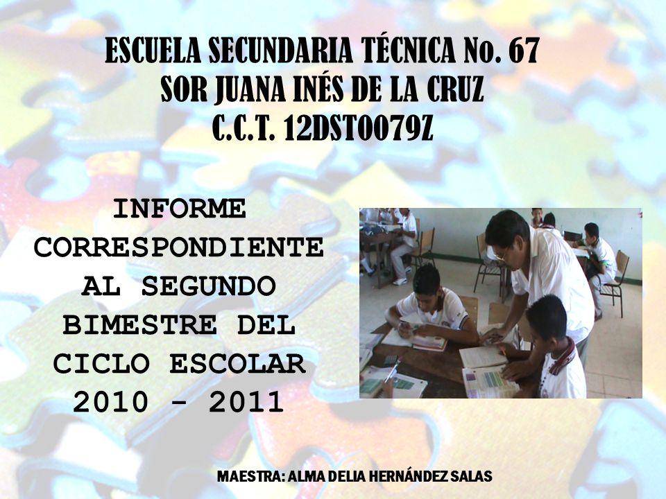 ESCUELA SECUNDARIA TÉCNICA No. 67 SOR JUANA INÉS DE LA CRUZ C.C.T. 12DST0079Z INFORME CORRESPONDIENTE AL SEGUNDO BIMESTRE DEL CICLO ESCOLAR 2010 - 201