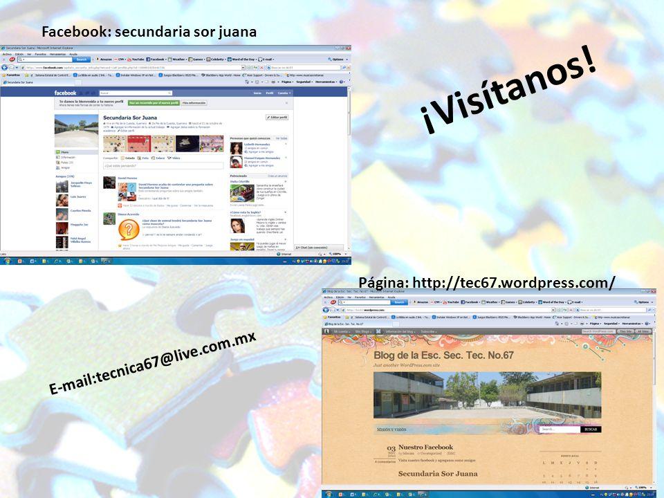 ¡Visítanos! Facebook: secundaria sor juana Página: http://tec67.wordpress.com/ E-mail:tecnica67@live.com.mx