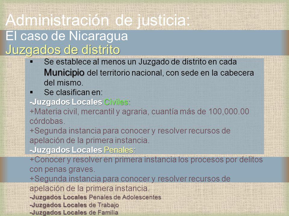 Juzgados de distrito Administración de justicia: El caso de Nicaragua Juzgados de distrito Municipio Se establece al menos un Juzgado de distrito en cada Municipio del territorio nacional, con sede en la cabecera del mismo.