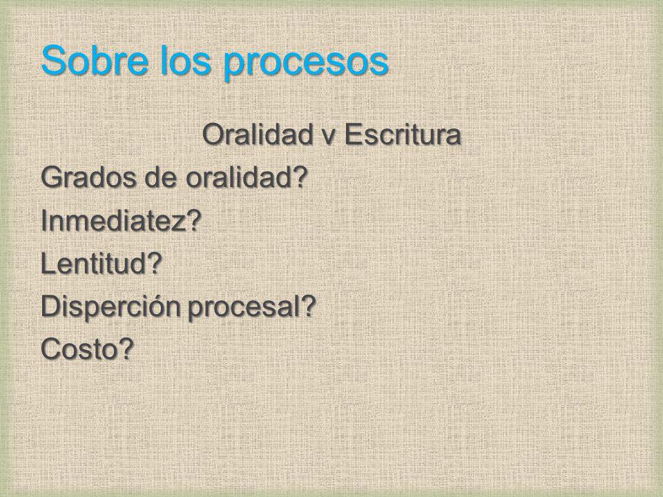 Sobre los procesos Oralidad v Escritura Grados de oralidad? Inmediatez?Lentitud? Disperción procesal? Costo?