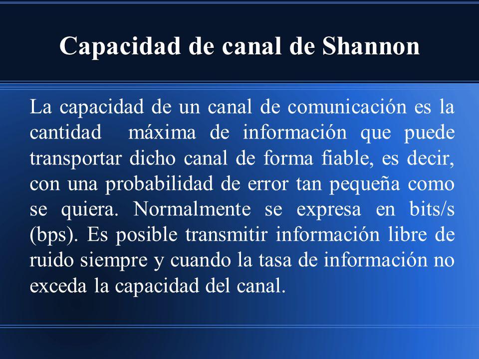 Capacidad de canal de Shannon La capacidad de un canal de comunicación es la cantidad máxima de información que puede transportar dicho canal de forma fiable, es decir, con una probabilidad de error tan pequeña como se quiera.