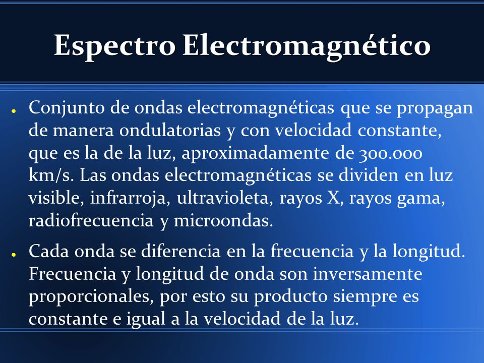 Espectro Electromagnético Conjunto de ondas electromagnéticas que se propagan de manera ondulatorias y con velocidad constante, que es la de la luz, aproximadamente de 300.000 km/s.