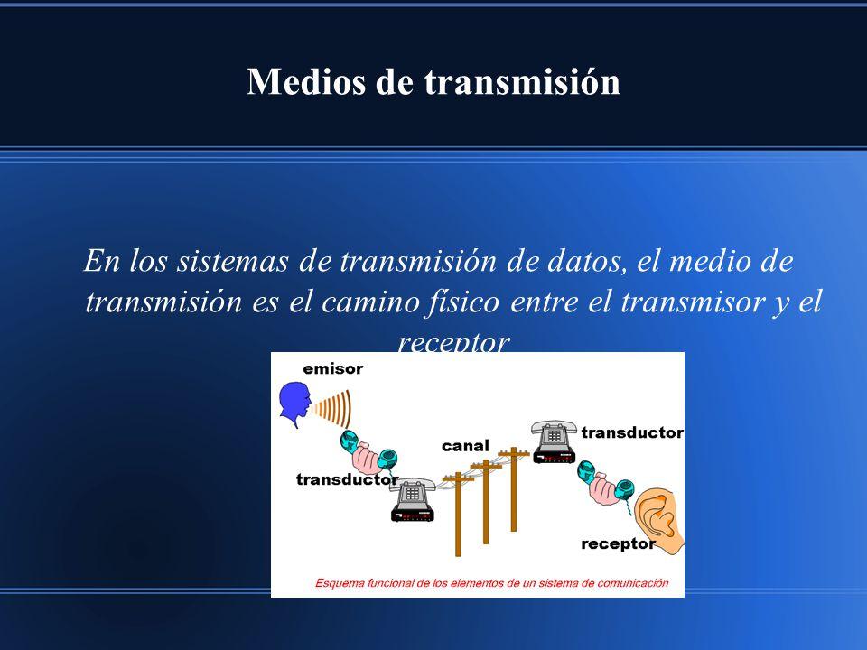 Medios de transmisión En los sistemas de transmisión de datos, el medio de transmisión es el camino físico entre el transmisor y el receptor
