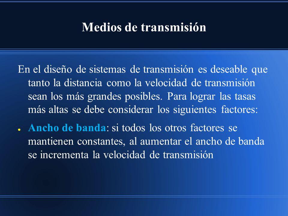 Medios de transmisión En el diseño de sistemas de transmisión es deseable que tanto la distancia como la velocidad de transmisión sean los más grandes