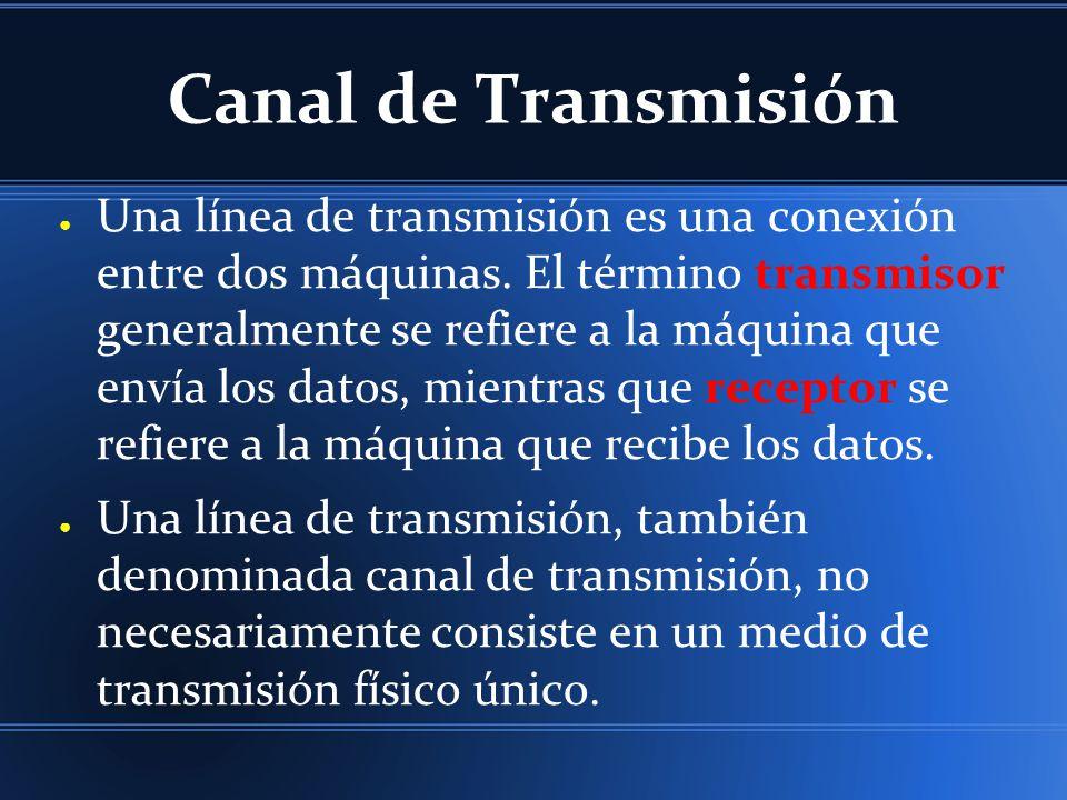 Canal de Transmisión Una línea de transmisión es una conexión entre dos máquinas. El término transmisor generalmente se refiere a la máquina que envía