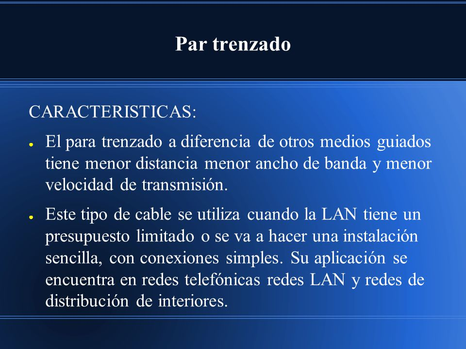 Par trenzado CARACTERISTICAS: El para trenzado a diferencia de otros medios guiados tiene menor distancia menor ancho de banda y menor velocidad de transmisión.