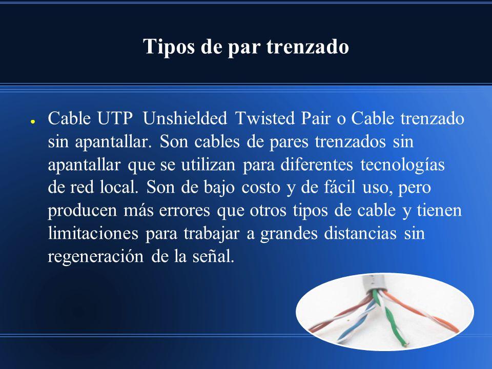 Tipos de par trenzado Cable UTP Unshielded Twisted Pair o Cable trenzado sin apantallar. Son cables de pares trenzados sin apantallar que se utilizan