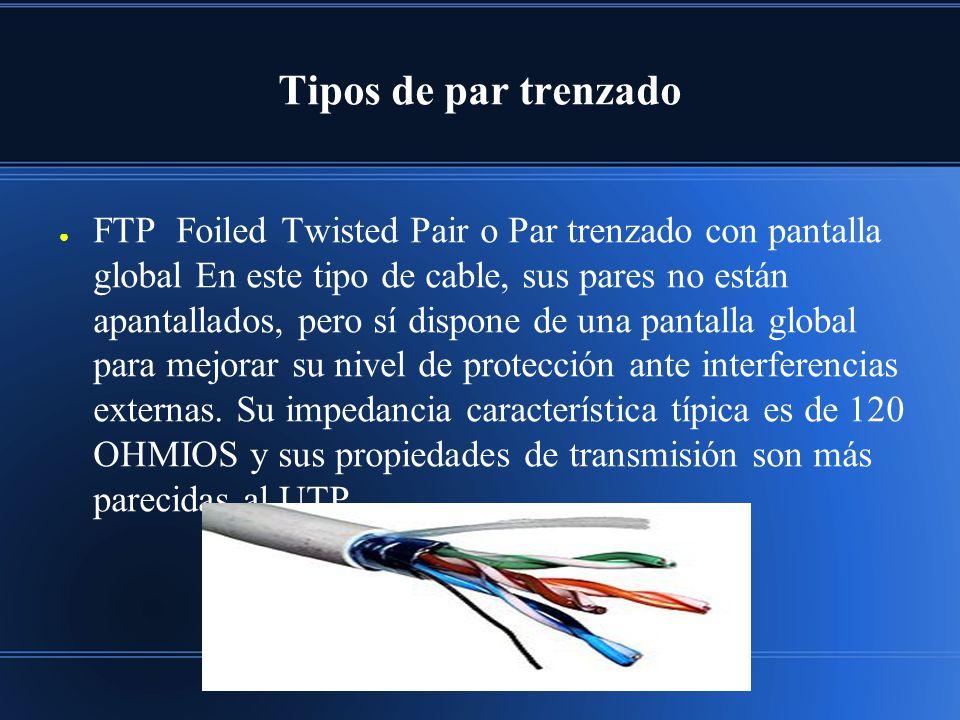 Tipos de par trenzado FTP Foiled Twisted Pair o Par trenzado con pantalla global En este tipo de cable, sus pares no están apantallados, pero sí dispone de una pantalla global para mejorar su nivel de protección ante interferencias externas.