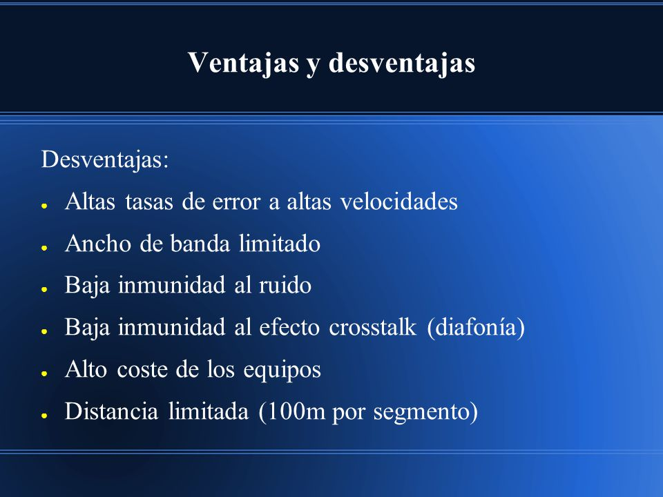 Ventajas y desventajas Desventajas: Altas tasas de error a altas velocidades Ancho de banda limitado Baja inmunidad al ruido Baja inmunidad al efecto