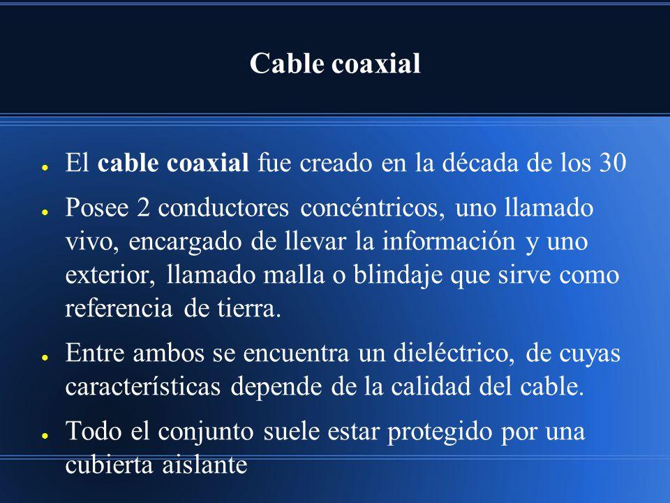 Cable coaxial El cable coaxial fue creado en la década de los 30 Posee 2 conductores concéntricos, uno llamado vivo, encargado de llevar la información y uno exterior, llamado malla o blindaje que sirve como referencia de tierra.