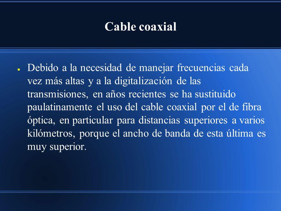 Cable coaxial Debido a la necesidad de manejar frecuencias cada vez más altas y a la digitalización de las transmisiones, en años recientes se ha sustituido paulatinamente el uso del cable coaxial por el de fibra óptica, en particular para distancias superiores a varios kilómetros, porque el ancho de banda de esta última es muy superior.