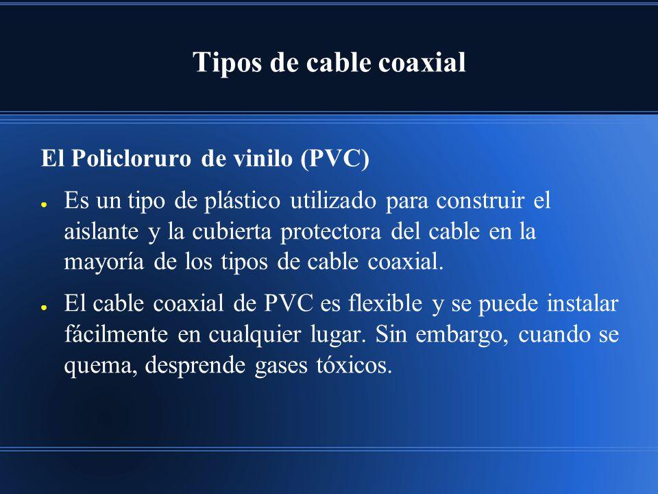 Tipos de cable coaxial El Policloruro de vinilo (PVC) Es un tipo de plástico utilizado para construir el aislante y la cubierta protectora del cable en la mayoría de los tipos de cable coaxial.