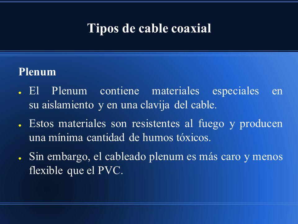 Tipos de cable coaxial Plenum El Plenum contiene materiales especiales en su aislamiento y en una clavija del cable. Estos materiales son resistentes