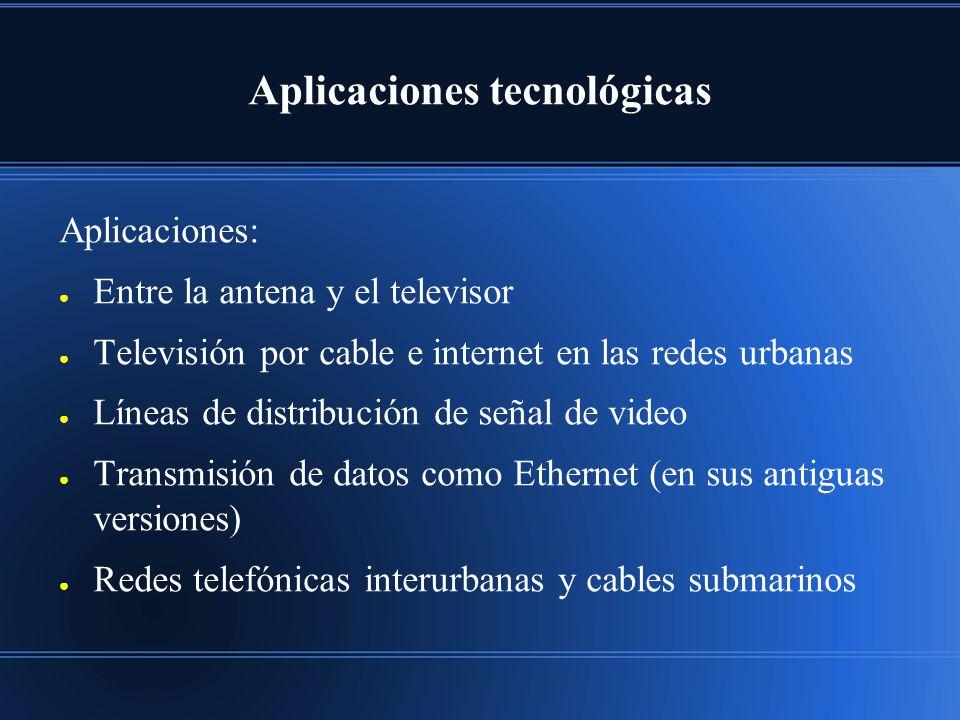 Aplicaciones tecnológicas Aplicaciones: Entre la antena y el televisor Televisión por cable e internet en las redes urbanas Líneas de distribución de señal de video Transmisión de datos como Ethernet (en sus antiguas versiones) Redes telefónicas interurbanas y cables submarinos