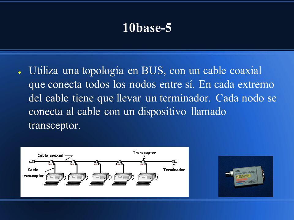 10base-5 Utiliza una topología en BUS, con un cable coaxial que conecta todos los nodos entre sí. En cada extremo del cable tiene que llevar un termin
