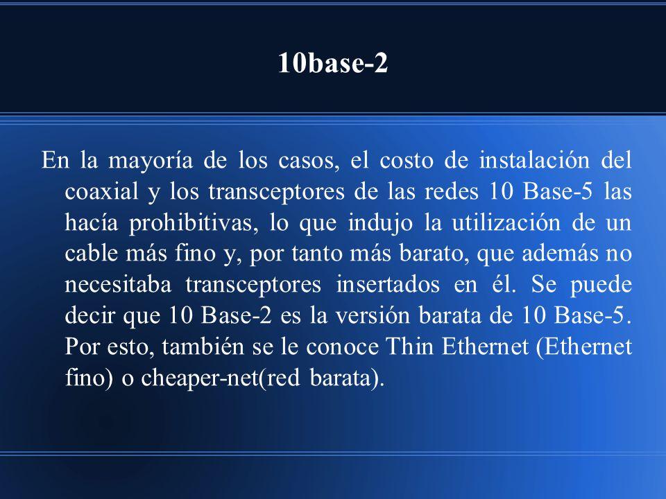 10base-2 En la mayoría de los casos, el costo de instalación del coaxial y los transceptores de las redes 10 Base-5 las hacía prohibitivas, lo que indujo la utilización de un cable más fino y, por tanto más barato, que además no necesitaba transceptores insertados en él.