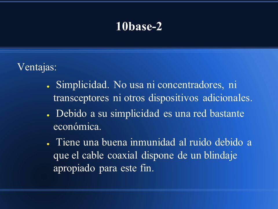 10base-2 Ventajas: Simplicidad. No usa ni concentradores, ni transceptores ni otros dispositivos adicionales. Debido a su simplicidad es una red basta