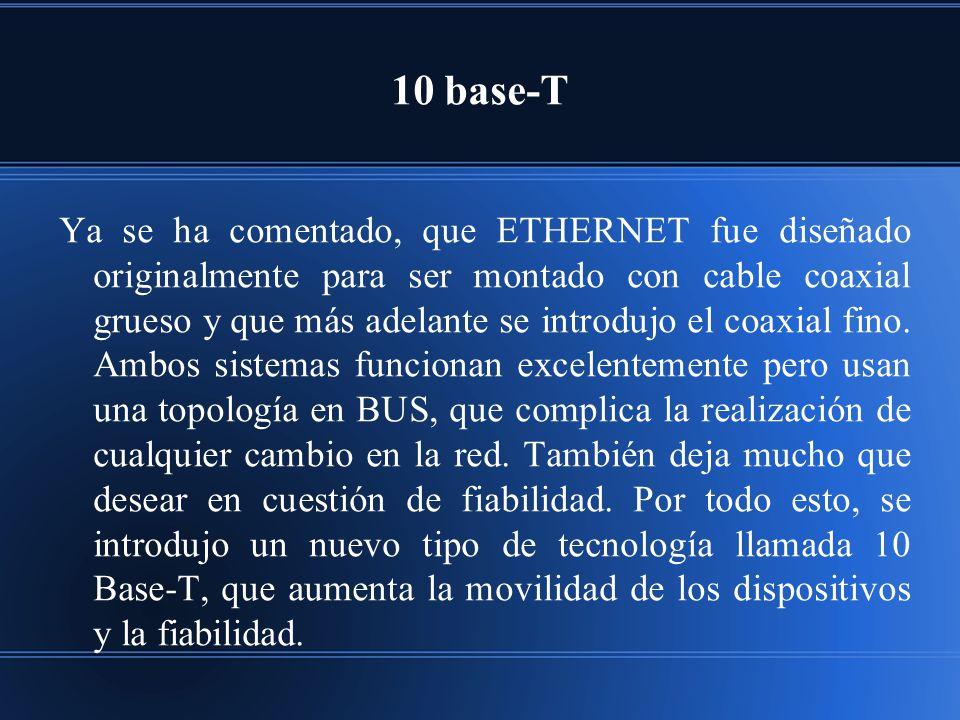 10 base-T Ya se ha comentado, que ETHERNET fue diseñado originalmente para ser montado con cable coaxial grueso y que más adelante se introdujo el coaxial fino.