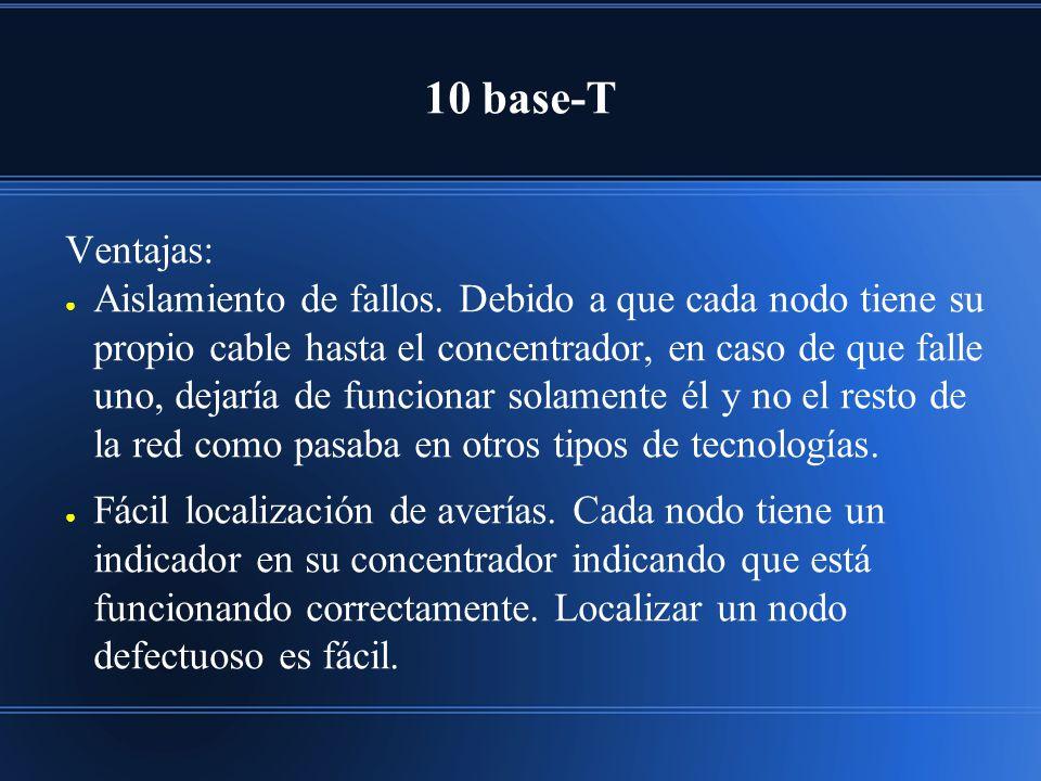 10 base-T Ventajas: Aislamiento de fallos. Debido a que cada nodo tiene su propio cable hasta el concentrador, en caso de que falle uno, dejaría de fu