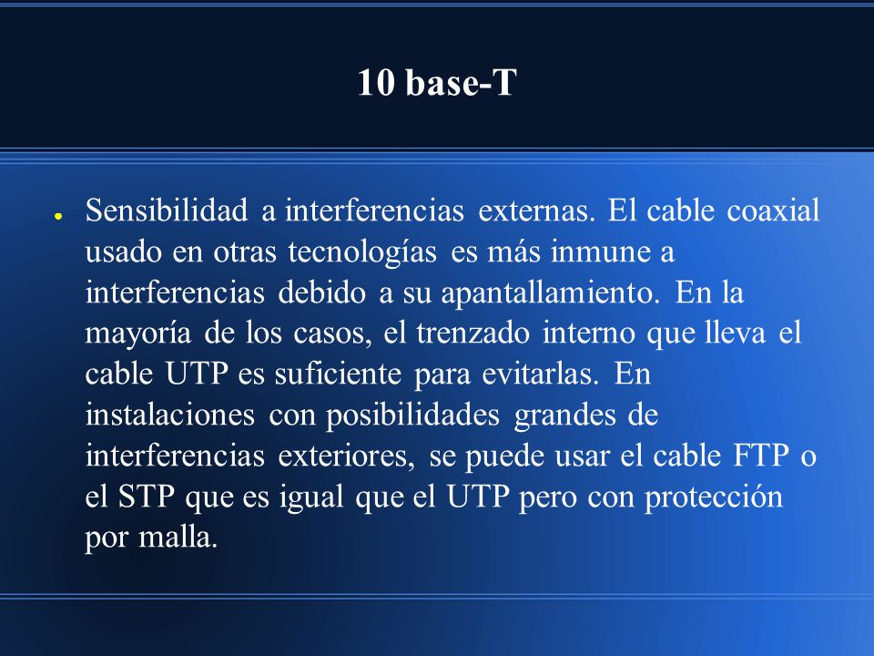 10 base-T Sensibilidad a interferencias externas. El cable coaxial usado en otras tecnologías es más inmune a interferencias debido a su apantallamien