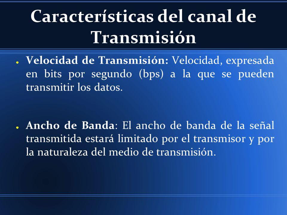 Características del canal de Transmisión Velocidad de Transmisión: Velocidad, expresada en bits por segundo (bps) a la que se pueden transmitir los da