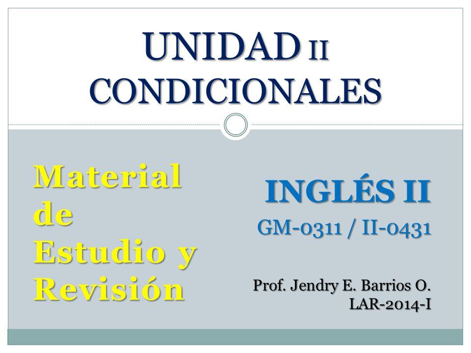 Material de Estudio y Revisión UNIDAD II CONDICIONALES INGLÉS II GM-0311 / II-0431 Prof. Jendry E. Barrios O. LAR-2014-I