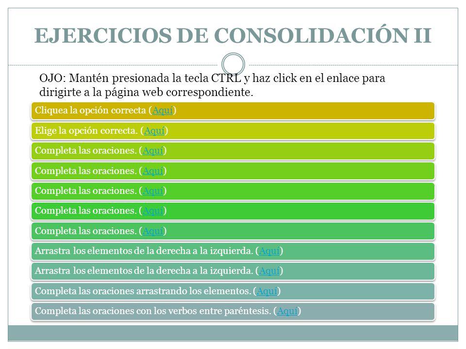 EJERCICIOS DE CONSOLIDACIÓN II Cliquea la opción correcta (Aquí)AquíElige la opción correcta. (Aquí)AquíCompleta las oraciones. (Aquí)AquíCompleta las
