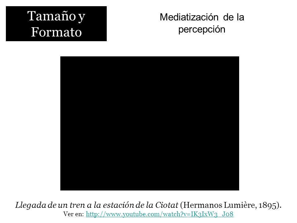 Tamaño y Formato Mediatización de la percepción Llegada de un tren a la estación de la Ciotat (Hermanos Lumière, 1895). Ver en: http://www.youtube.com