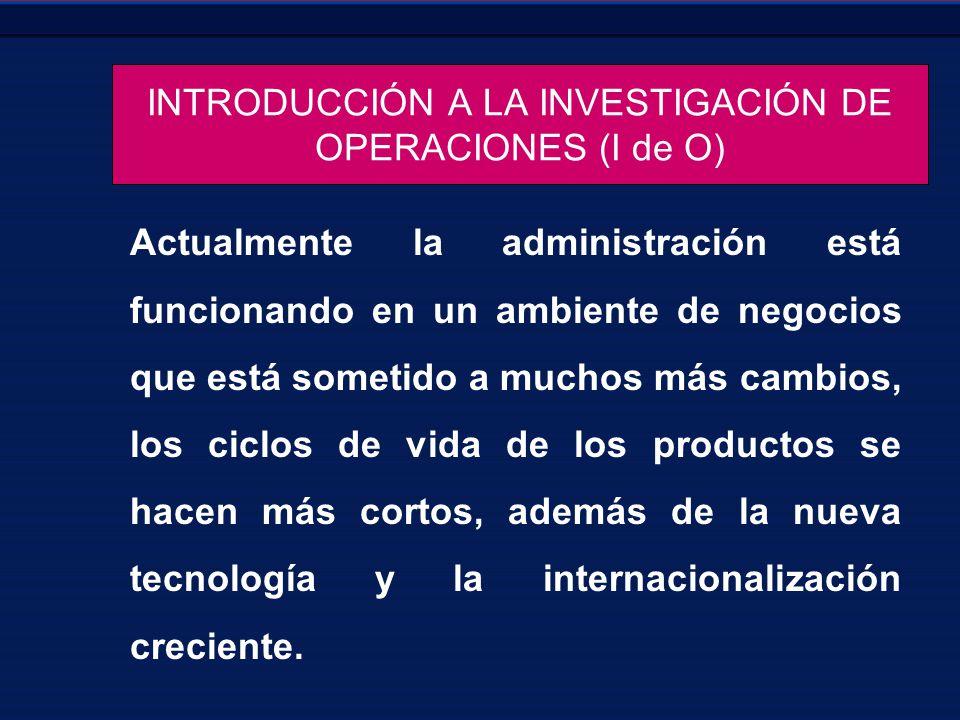 INTRODUCCIÓN A LA INVESTIGACIÓN DE OPERACIONES (I de O) Actualmente la administración está funcionando en un ambiente de negocios que está sometido a