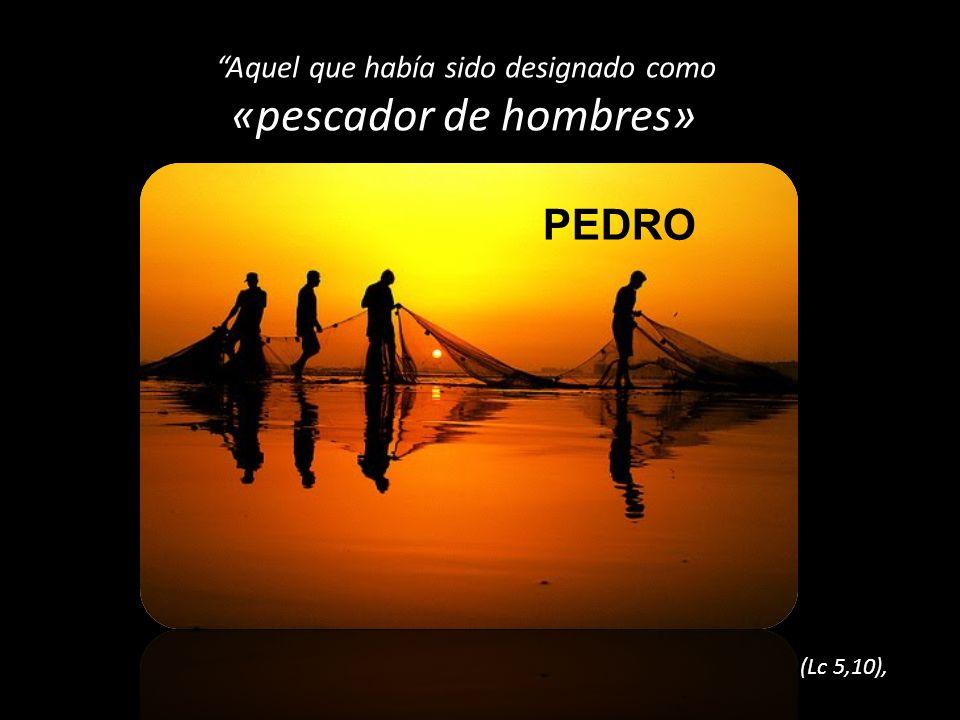 Aquel que había sido designado como «pescador de hombres» (Lc 5,10), PEDRO