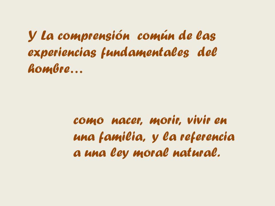 Y La comprensión común de las experiencias fundamentales del hombre… como nacer, morir, vivir en una familia, y la referencia a una ley moral natural.