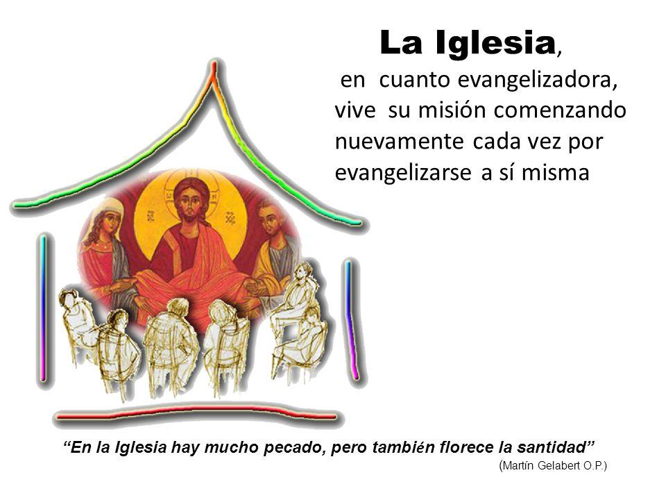 La Iglesia, en cuanto evangelizadora, vive su misión comenzando nuevamente cada vez por evangelizarse a sí misma En la Iglesia hay mucho pecado, pero tambi é n florece la santidad ( Martín Gelabert O.P.)