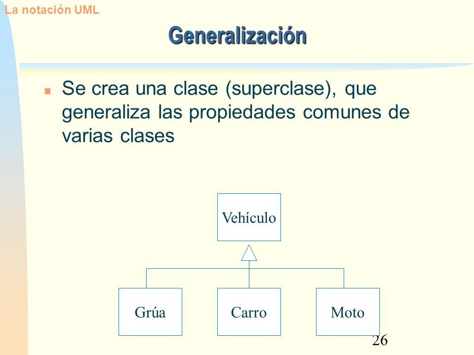 26 Generalización Se crea una clase (superclase), que generaliza las propiedades comunes de varias clases CarroMotoGrúaVehículo La notación UML