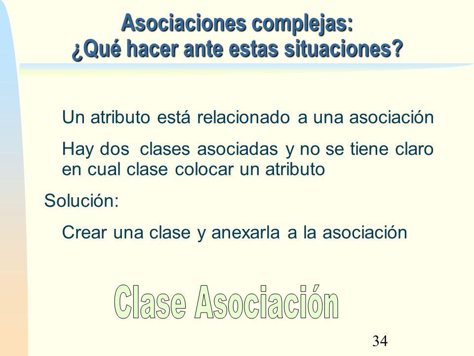 34 Asociaciones complejas: ¿Qué hacer ante estas situaciones? Un atributo está relacionado a una asociación Hay dos clases asociadas y no se tiene cla