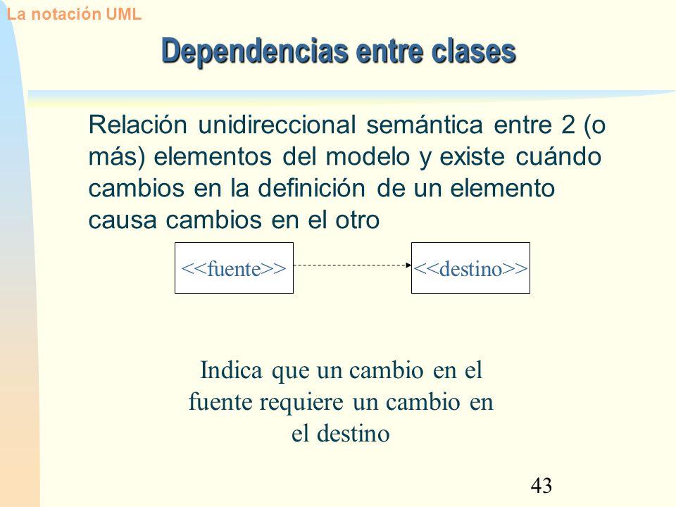 43 Dependencias entre clases Relación unidireccional semántica entre 2 (o más) elementos del modelo y existe cuándo cambios en la definición de un ele