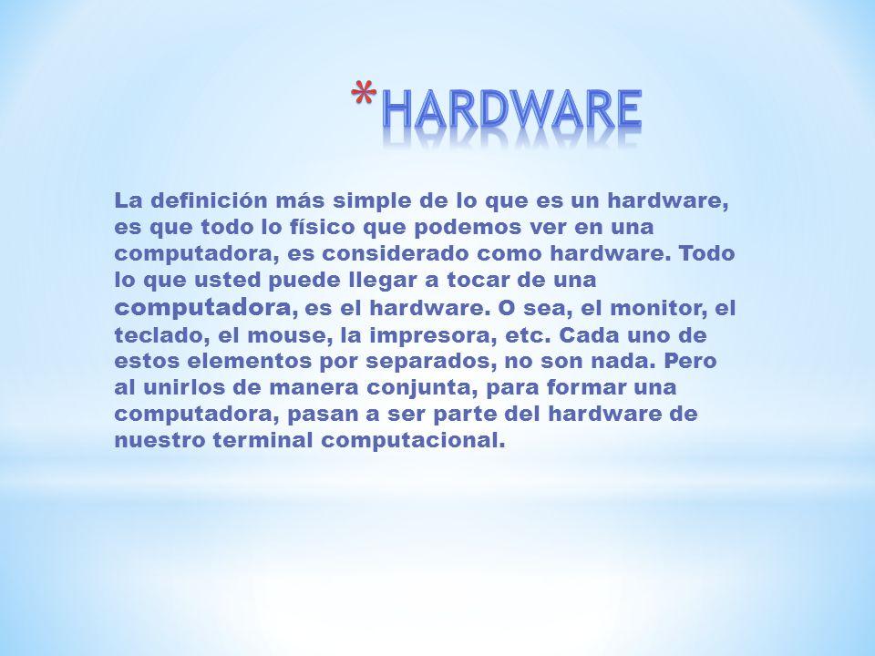 La definición más simple de lo que es un hardware, es que todo lo físico que podemos ver en una computadora, es considerado como hardware. Todo lo que