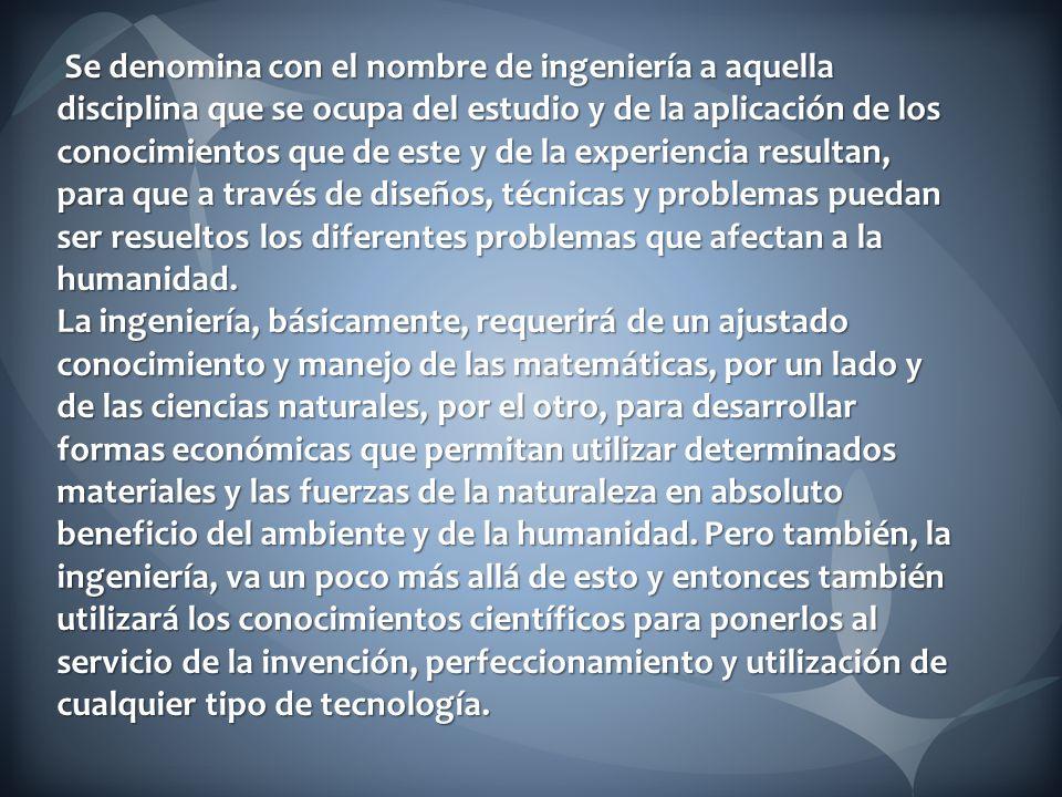 Se denomina con el nombre de ingeniería a aquella disciplina que se ocupa del estudio y de la aplicación de los conocimientos que de este y de la expe