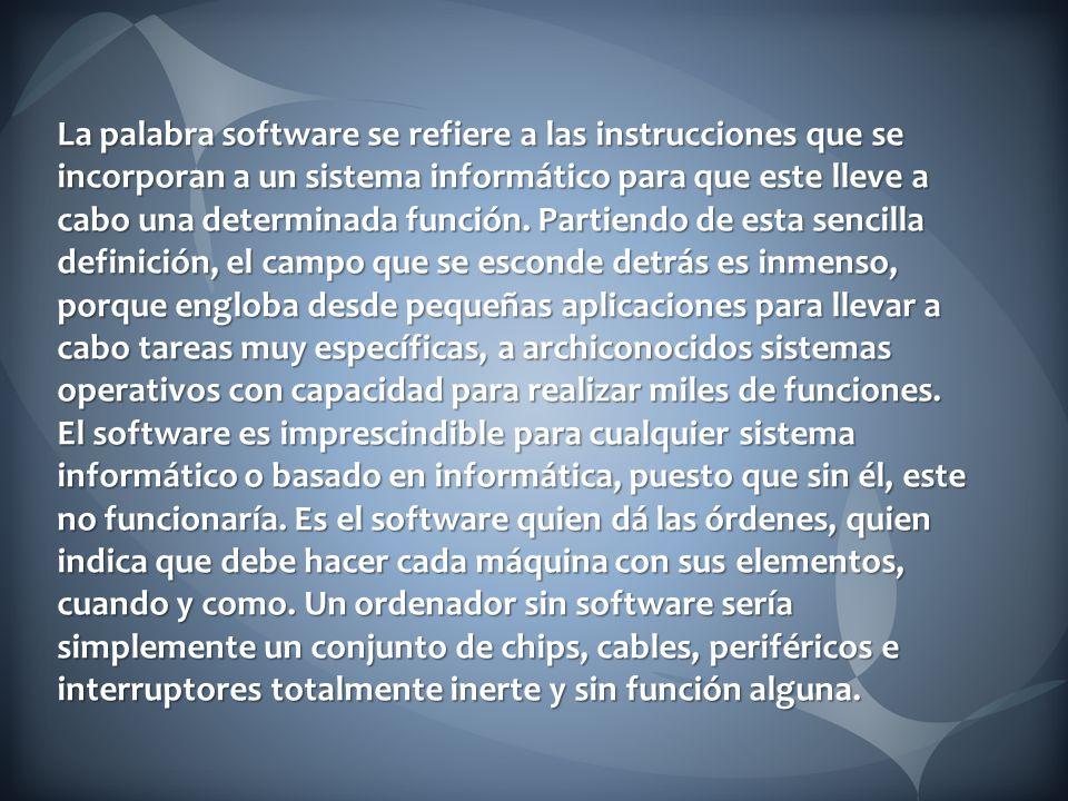 La palabra software se refiere a las instrucciones que se incorporan a un sistema informático para que este lleve a cabo una determinada función.