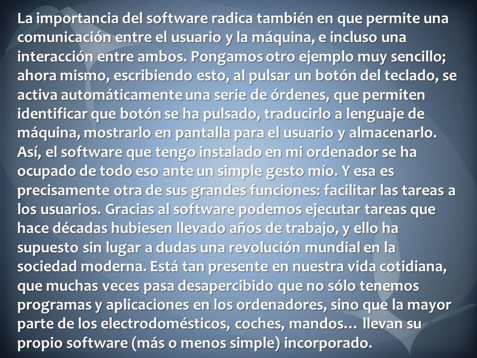 La importancia del software radica también en que permite una comunicación entre el usuario y la máquina, e incluso una interacción entre ambos. Ponga