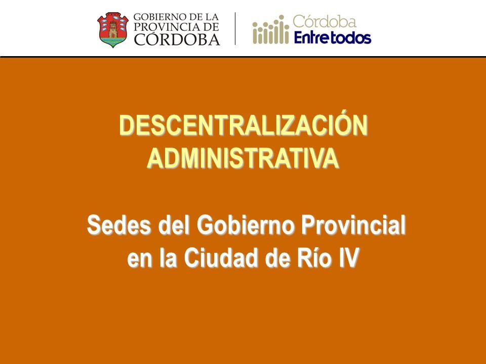 DESCENTRALIZACIÓN ADMINISTRATIVA Sedes del Gobierno Provincial en la Ciudad de Río IV