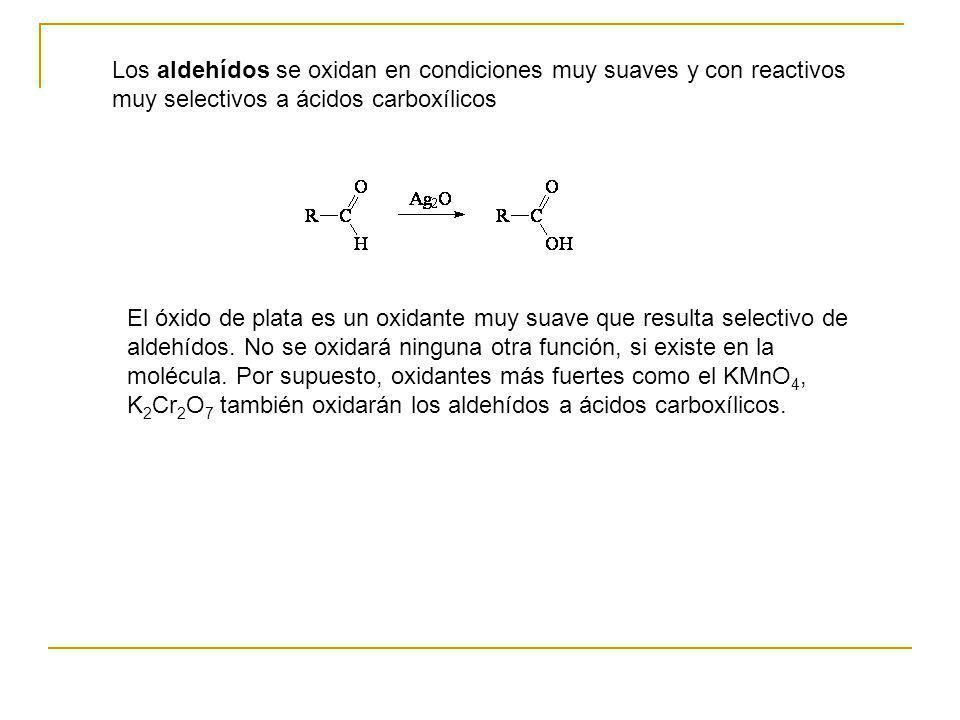 Los aldehídos se oxidan en condiciones muy suaves y con reactivos muy selectivos a ácidos carboxílicos El óxido de plata es un oxidante muy suave que