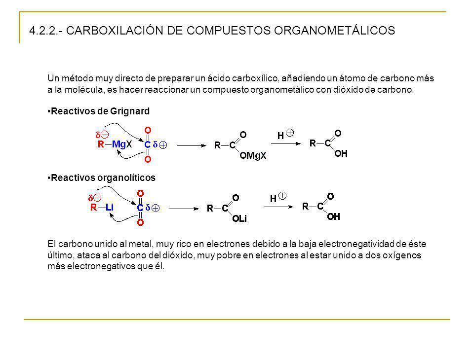 4.2.2.- CARBOXILACIÓN DE COMPUESTOS ORGANOMETÁLICOS Un método muy directo de preparar un ácido carboxílico, añadiendo un átomo de carbono más a la mol
