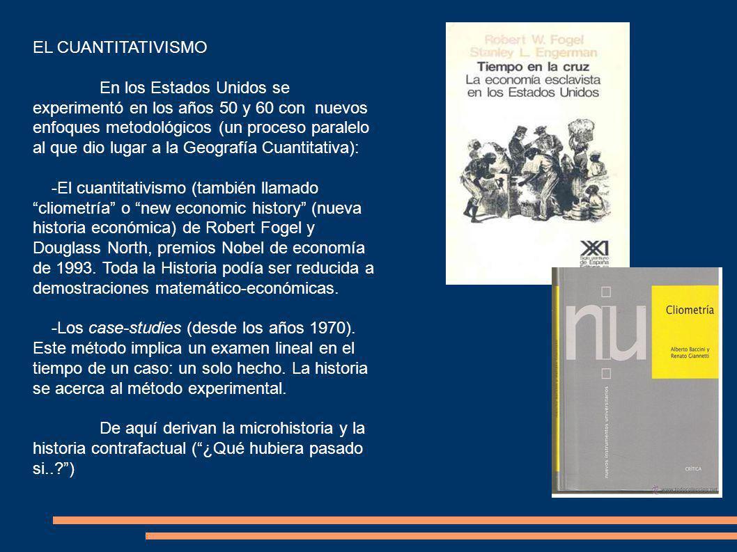 EL CUANTITATIVISMO En los Estados Unidos se experimentó en los años 50 y 60 con nuevos enfoques metodológicos (un proceso paralelo al que dio lugar a la Geografía Cuantitativa): -El cuantitativismo (también llamado cliometría o new economic history (nueva historia económica) de Robert Fogel y Douglass North, premios Nobel de economía de 1993.