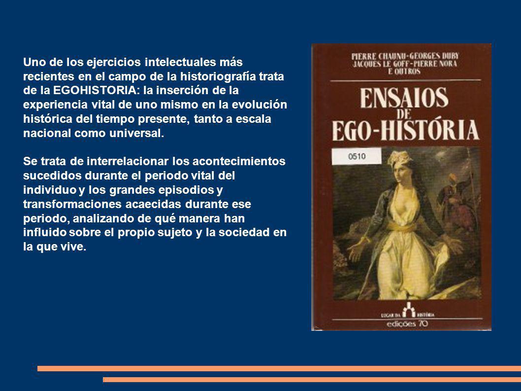 Uno de los ejercicios intelectuales más recientes en el campo de la historiografía trata de la EGOHISTORIA: la inserción de la experiencia vital de uno mismo en la evolución histórica del tiempo presente, tanto a escala nacional como universal.