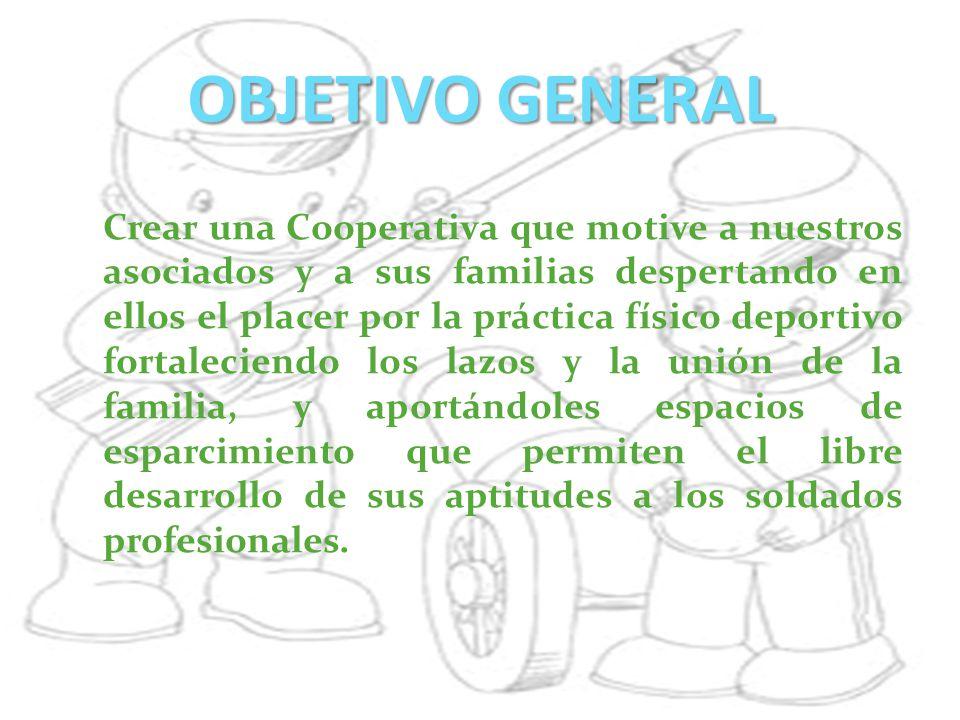 OBJETIVO GENERAL Crear una Cooperativa que motive a nuestros asociados y a sus familias despertando en ellos el placer por la práctica físico deportiv