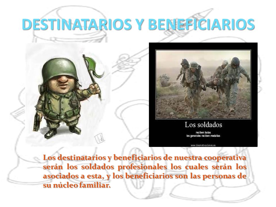 DESTINATARIOS Y BENEFICIARIOS Los destinatarios y beneficiarios de nuestra cooperativa serán los soldados profesionales los cuales serán los asociados