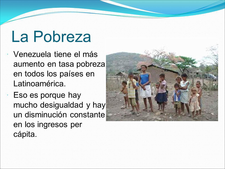 La Pobreza Venezuela tiene el más aumento en tasa pobreza en todos los países en Latinoamérica. Eso es porque hay mucho desigualdad y hay un disminuci