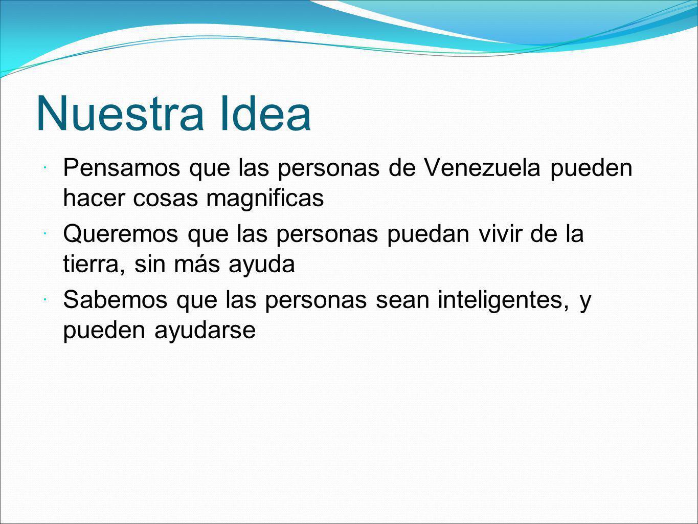 Nuestra Idea Pensamos que las personas de Venezuela pueden hacer cosas magnificas Queremos que las personas puedan vivir de la tierra, sin más ayuda S