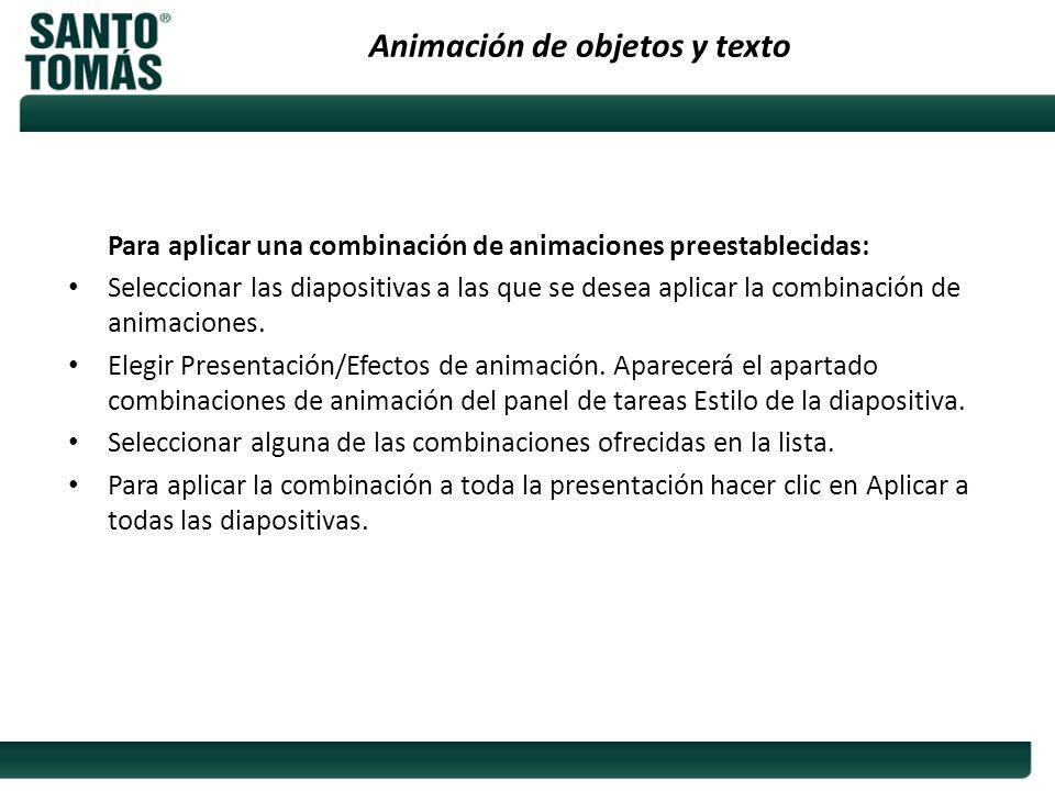 Animación de objetos y texto Para aplicar una combinación de animaciones preestablecidas: Seleccionar las diapositivas a las que se desea aplicar la c